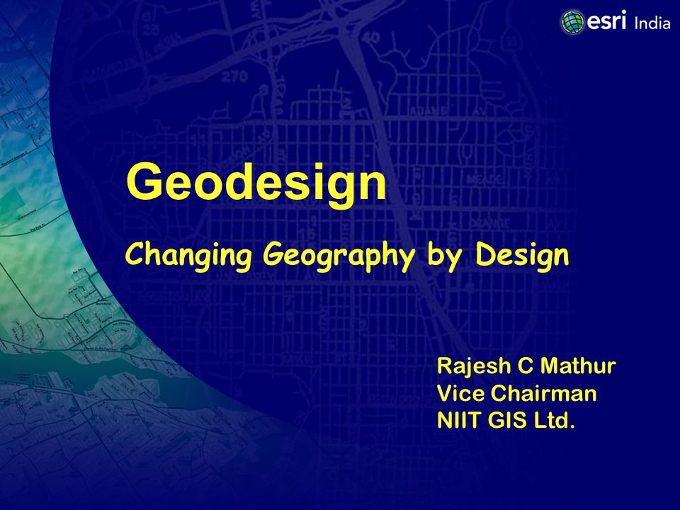 Geodesign Changing Geography by Design Rajesh C Mathur Vice Chairman NIIT GIS Ltd.
