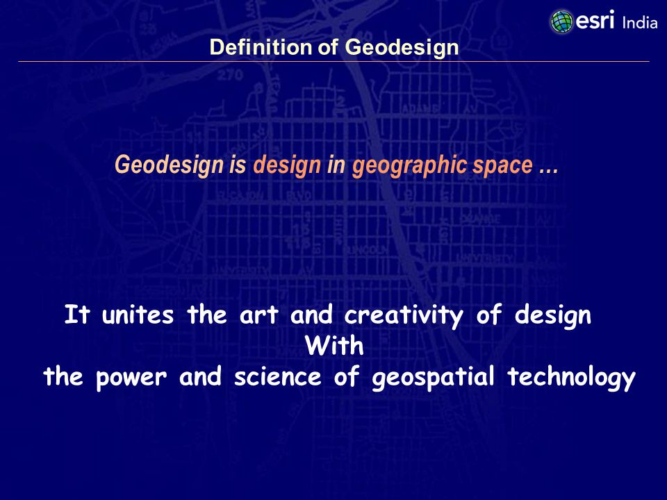 Definition of Geodesign Geodesign is design in geographic space … It unites the art and creativity of design With the power and science of geospatial technology
