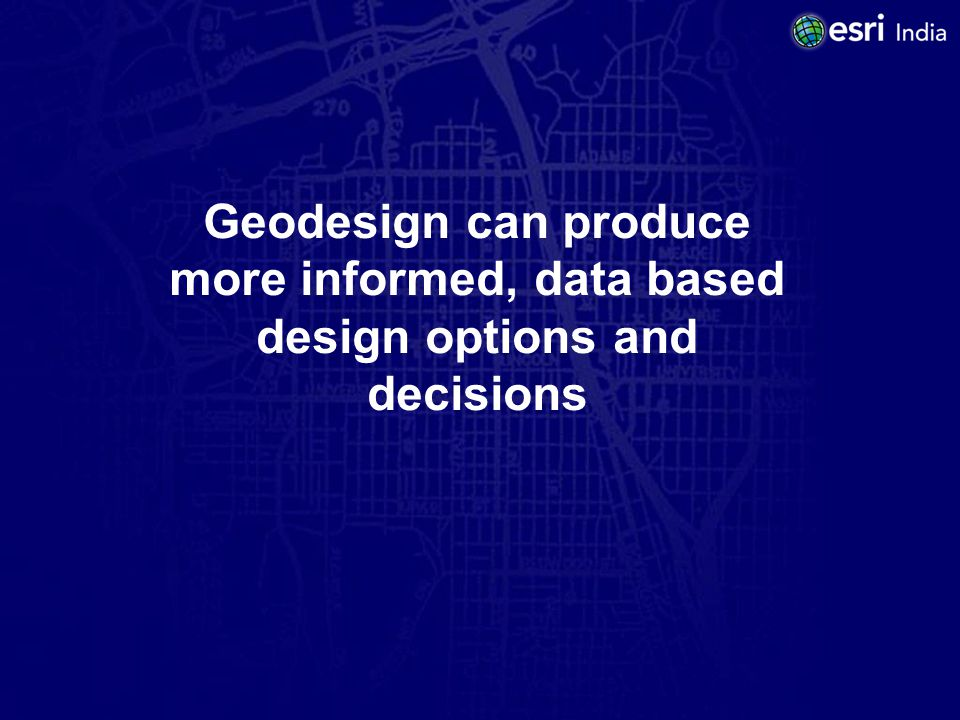 Geodesign can produce more informed, data based design options and decisions