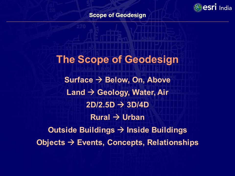 Scope of Geodesign The Scope of Geodesign Surface Below, On, Above Land Geology, Water, Air 2D/2.5D 3D/4D Rural Urban Outside Buildings Inside Buildings Objects Events, Concepts, Relationships