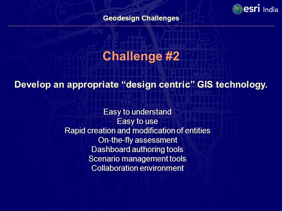 Geodesign Challenges Challenge #2 Develop an appropriate design centric GIS technology.