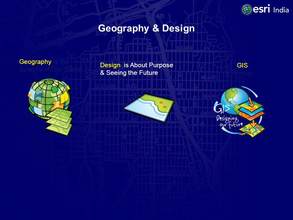 Geography & Design Geography is the Science of Our World Design is About Purpose & Seeing the Future GIS Worlds