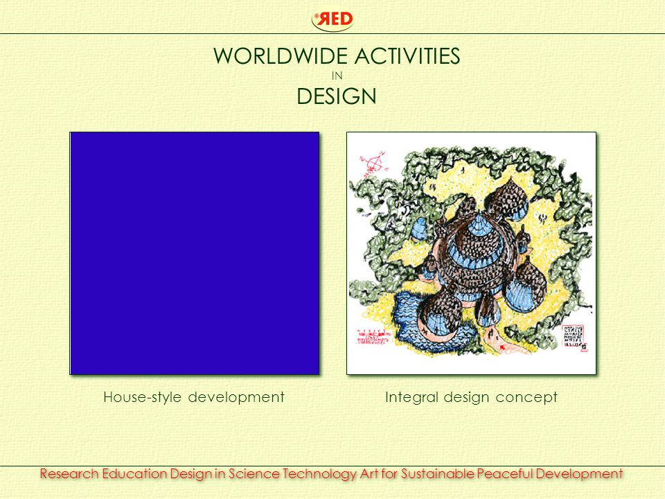 Research Education Design in Science Technology Art for Sustainable Peaceful Development WORLDWIDE ACTIVITIES IN DESIGN House-style developmentIntegral design concept