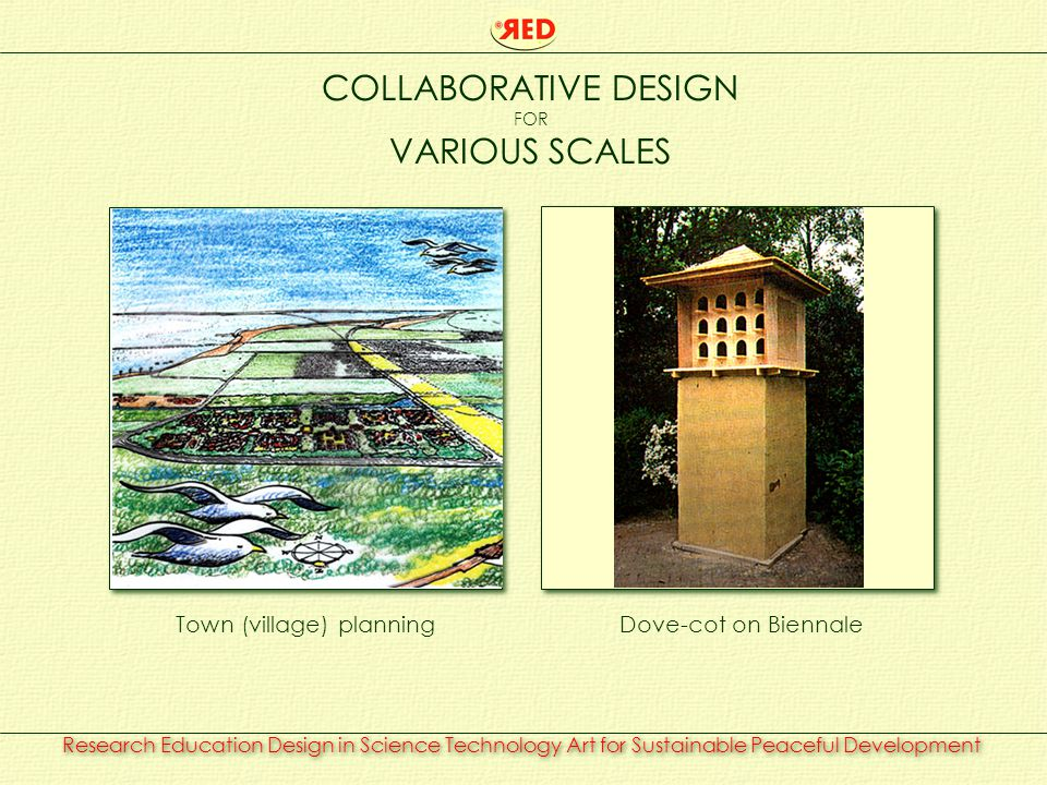 Research Education Design in Science Technology Art for Sustainable Peaceful Development COLLABORATIVE DESIGN FOR VARIOUS SCALES Town (village) planningDove-cot on Biennale