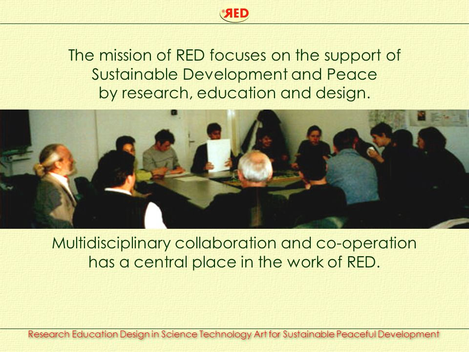 Research Education Design in Science Technology Art for Sustainable Peaceful Development The mission of RED focuses on the support of Sustainable Development and Peace by research, education and design.