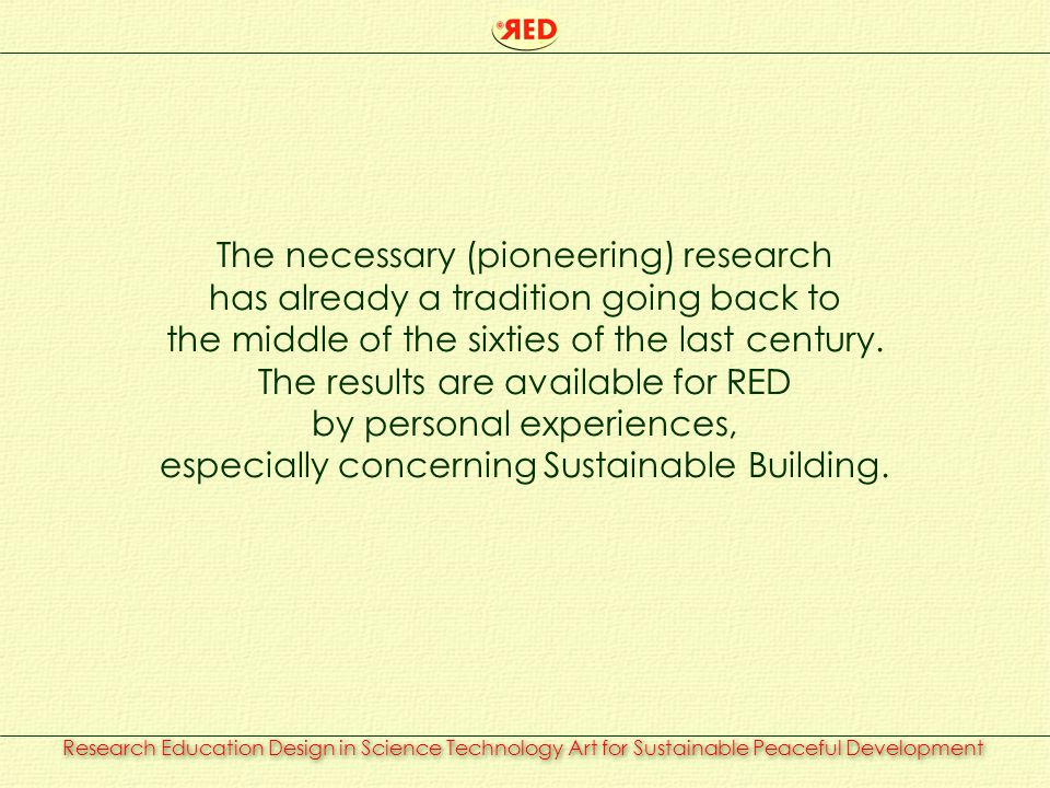 Research Education Design in Science Technology Art for Sustainable Peaceful Development RED is prepared to advise, to co-operate and to execute creatively those tasks what are – in the need of border-crossing research and design – either to educate or to fulfil the request for Housing in the most broad sense of its meaning in a commitment with Sustainable Development and Peace.