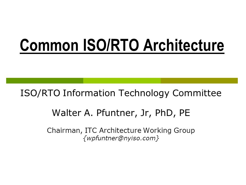 Common ISO/RTO Architecture Common Architecture Assumes similar business drivers Use of identical components and sub-systems Could not develop consensus on a component level Consensus on a technology level was possible Developed a Reference Architecture Information Technology Committee
