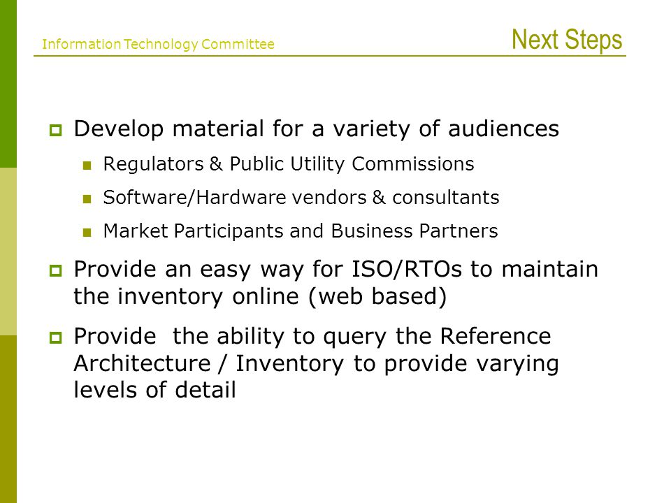 Next Steps Develop material for a variety of audiences Regulators & Public Utility Commissions Software/Hardware vendors & consultants Market Participants and Business Partners Provide an easy way for ISO/RTOs to maintain the inventory online (web based) Provide the ability to query the Reference Architecture / Inventory to provide varying levels of detail Information Technology Committee
