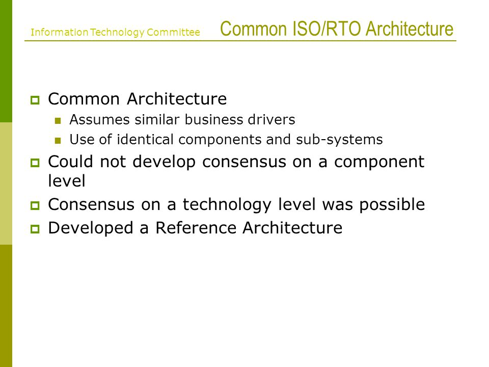 ISO/RTO Inventories Cross-referenced with the ISO/RTO IT Inventory Purpose / Benefits The RA acts as a visual portal to the IT Inventory Quickly identify common technologies across the ISO/RTOs Document target environment for vendors On a need-to-know basis, identify specific products/technologies/versions in use Provide a sanity check for architecture activities at each ISO/RTO Information Technology Committee