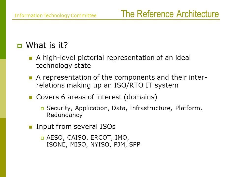 Benefits of a Reference Architecture Unified voice of ISO/RTO for vendors, customers and regulators re: A peer reviewed architecture Best practices based on experience Clarify expectations for vendors Provide a jumpstart for ISO/RTOs without an Enterprise Architecture Plan Information Technology Committee Reference Architecture Benefits