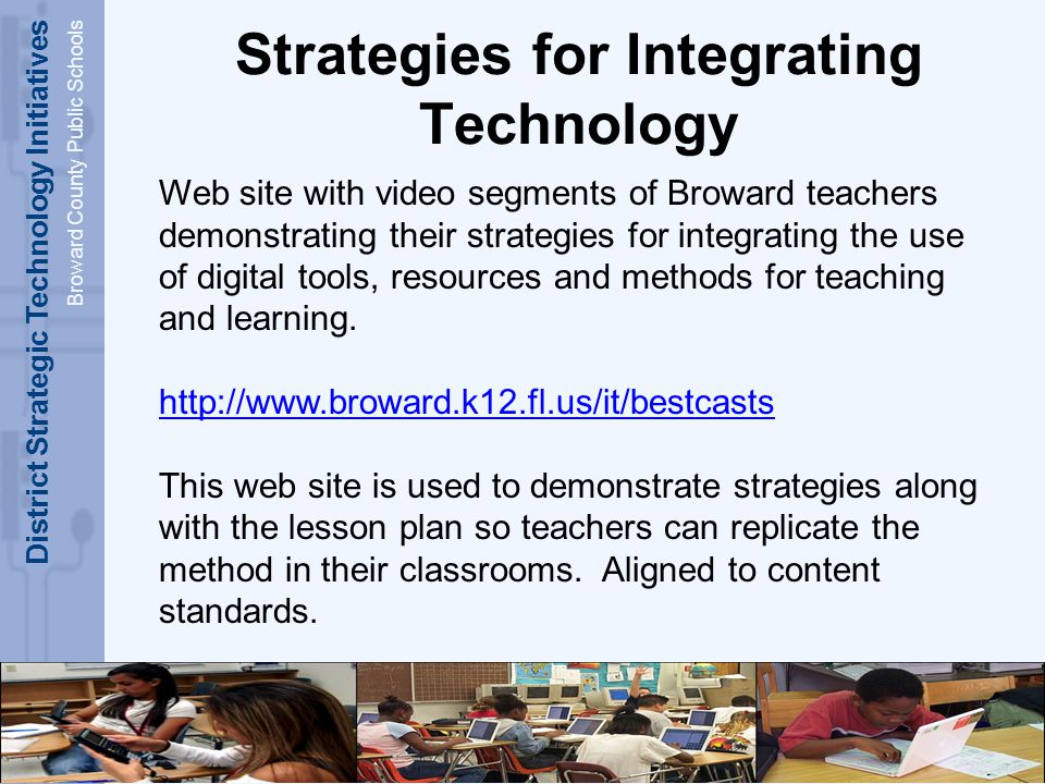 District Strategic Technology Initiatives Broward County Public Schools Strategies for Integrating Technology Web site with video segments of Broward teachers demonstrating their strategies for integrating the use of digital tools, resources and methods for teaching and learning.