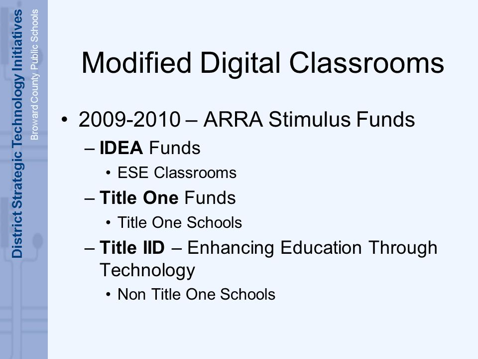 District Strategic Technology Initiatives Broward County Public Schools Modified Digital Classrooms 2009-2010 – ARRA Stimulus Funds –IDEA Funds ESE Classrooms –Title One Funds Title One Schools –Title IID – Enhancing Education Through Technology Non Title One Schools