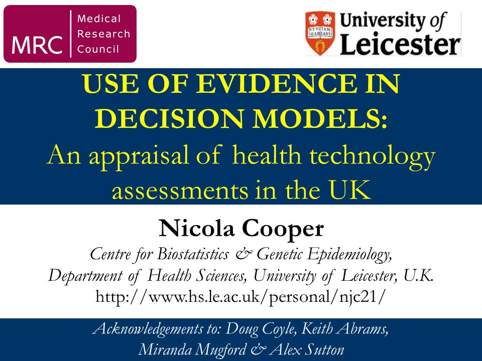 USE OF EVIDENCE IN DECISION MODELS: An appraisal of health technology assessments in the UK Nicola Cooper Centre for Biostatistics & Genetic Epidemiology, Department of Health Sciences, University of Leicester, U.K.