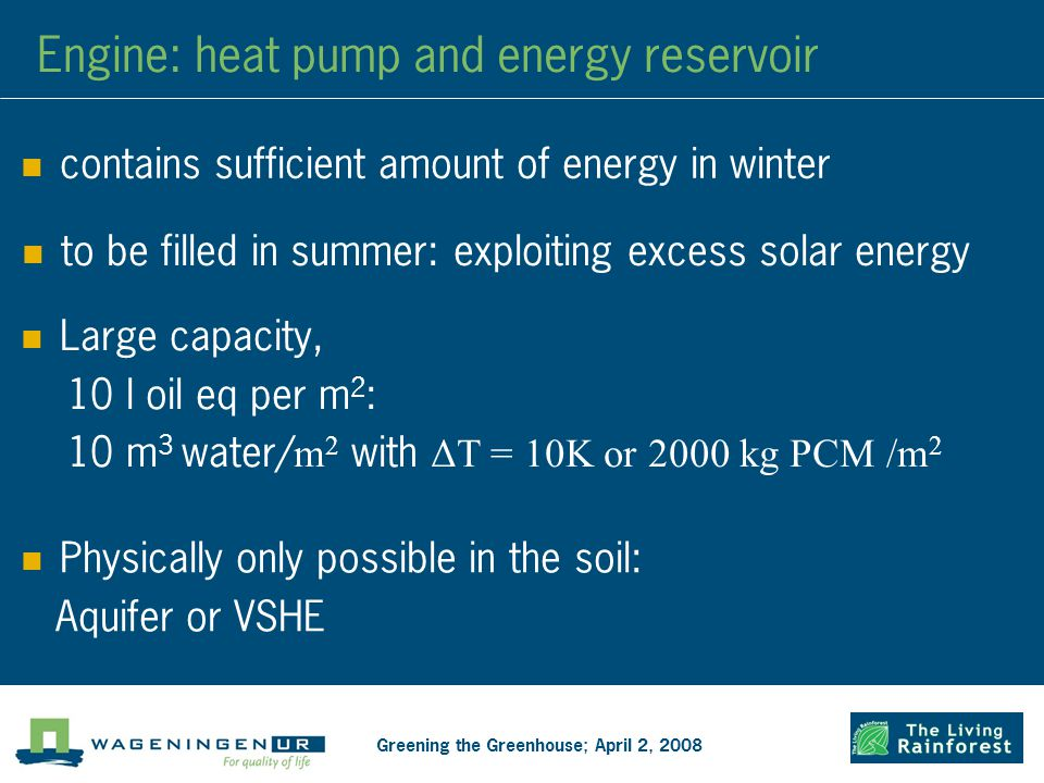 Engine: heat pump and energy reservoir contains sufficient amount of energy in winter Greening the Greenhouse; April 2, 2008 to be filled in summer: exploiting excess solar energy Large capacity, 10 l oil eq per m 2 : 10 m 3 water/ m 2 with ΔT = 10K or 2000 kg PCM /m 2 Physically only possible in the soil: Aquifer or VSHE