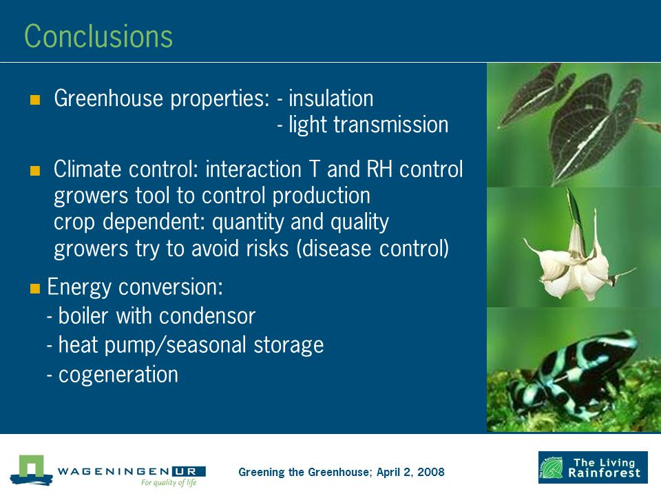Conclusions Greening the Greenhouse; April 2, 2008 Greenhouse properties: - insulation - light transmission Climate control: interaction T and RH control growers tool to control production crop dependent: quantity and quality growers try to avoid risks (disease control) Energy conversion: - boiler with condensor - heat pump/seasonal storage - cogeneration