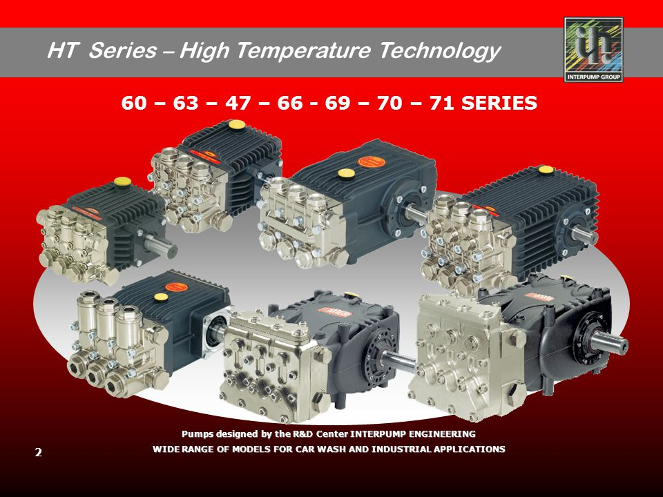 HT Series – High Temperature Technology 2 60 – 63 – 47 – 66 - 69 – 70 – 71 SERIES Pumps designed by the R&D Center INTERPUMP ENGINEERING WIDE RANGE OF MODELS FOR CAR WASH AND INDUSTRIAL APPLICATIONS