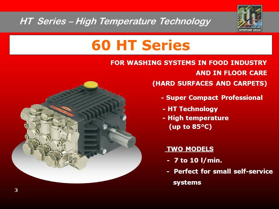 HT Series – High Temperature Technology 3 60 HT Series - Super Compact Professional - HT Technology - High temperature (up to 85°C) TWO MODELS - 7 to 10 l/min.