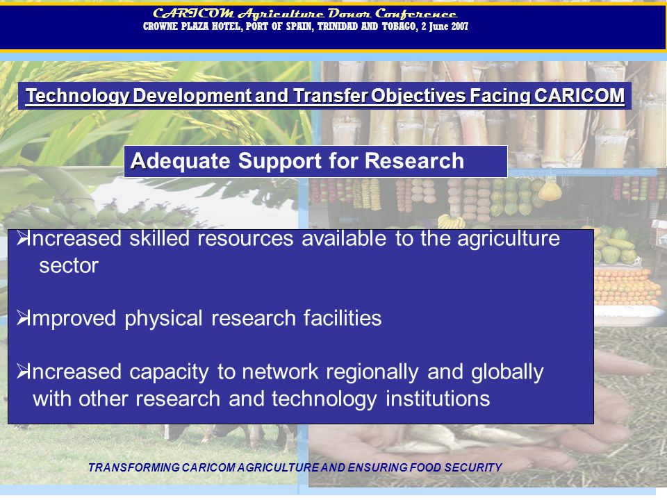 CARICOM Agriculture Donor Conference CROWNE PLAZA HOTEL, PORT OF SPAIN, TRINIDAD AND TOBAGO, 2 June 2007 CARICOM Agriculture Donor Conference CROWNE PLAZA HOTEL, PORT OF SPAIN, TRINIDAD AND TOBAGO, 2 June 2007 Technology Development and Transfer Objectives Facing CARICOM TRANSFORMING CARICOM AGRICULTURE AND ENSURING FOOD SECURITY A Adequate Support for Research Increased skilled resources available to the agriculture sector Improved physical research facilities Increased capacity to network regionally and globally with other research and technology institutions