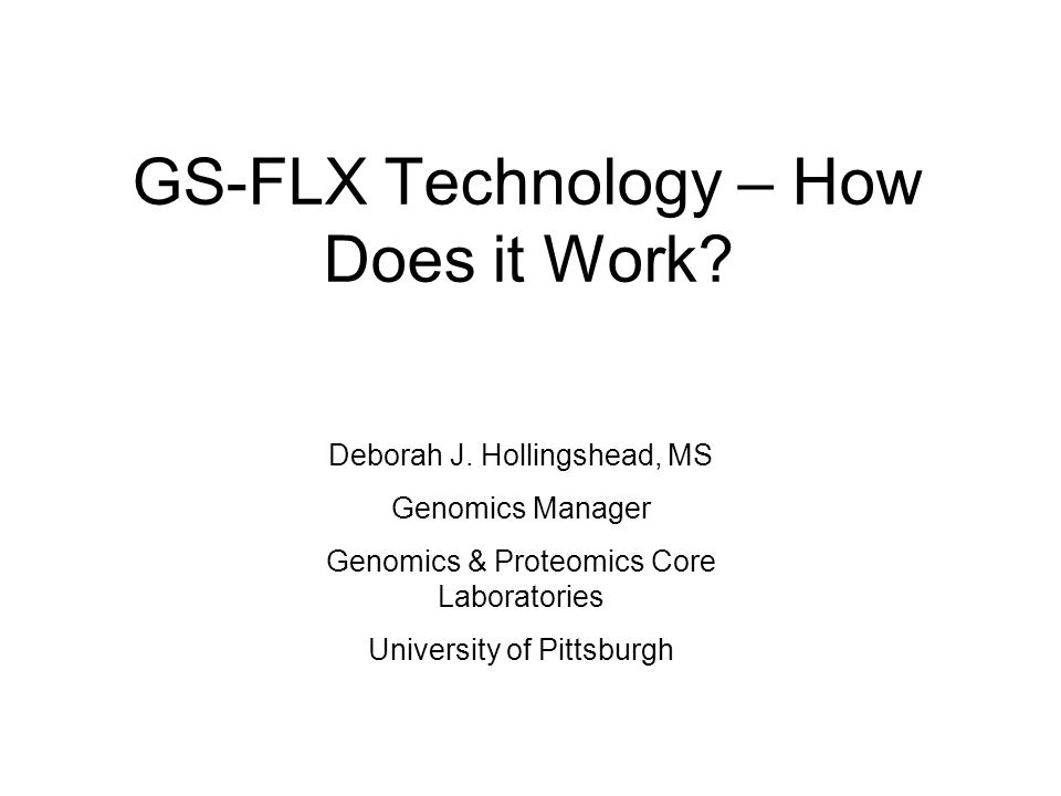 GS-FLX Technology – How Does it Work? Deborah J. Hollingshead, MS Genomics Manager Genomics & Proteomics Core Laboratories University of Pittsburgh