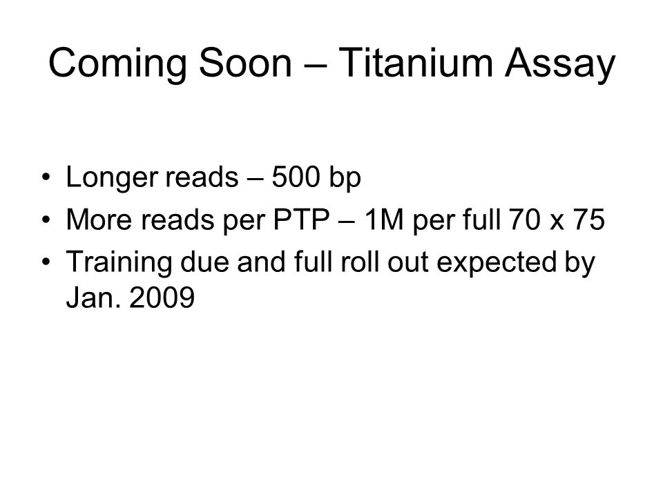 Coming Soon – Titanium Assay Longer reads – 500 bp More reads per PTP – 1M per full 70 x 75 Training due and full roll out expected by Jan. 2009