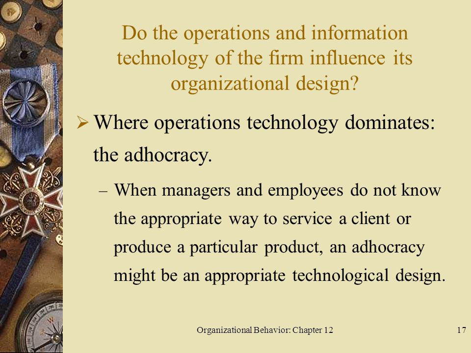 Organizational Behavior: Chapter 1217 Do the operations and information technology of the firm influence its organizational design.