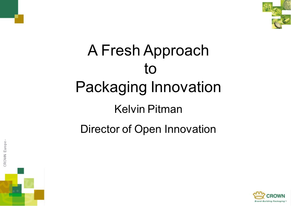 CROWN Europe - A Fresh Approach to Packaging Innovation Kelvin Pitman Director of Open Innovation