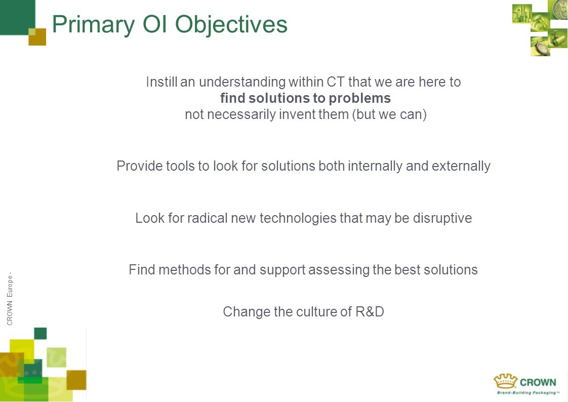 CROWN Europe - Primary OI Objectives Instill an understanding within CT that we are here to find solutions to problems not necessarily invent them (but we can) Provide tools to look for solutions both internally and externally Look for radical new technologies that may be disruptive Find methods for and support assessing the best solutions Change the culture of R&D