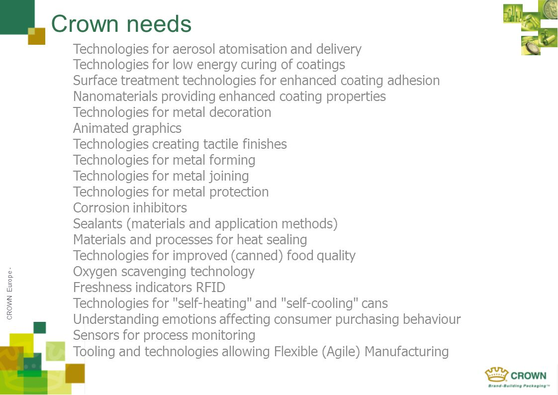 CROWN Europe - Crown needs Technologies for aerosol atomisation and delivery Technologies for low energy curing of coatings Surface treatment technologies for enhanced coating adhesion Nanomaterials providing enhanced coating properties Technologies for metal decoration Animated graphics Technologies creating tactile finishes Technologies for metal forming Technologies for metal joining Technologies for metal protection Corrosion inhibitors Sealants (materials and application methods) Materials and processes for heat sealing Technologies for improved (canned) food quality Oxygen scavenging technology Freshness indicators RFID Technologies for self-heating and self-cooling cans Understanding emotions affecting consumer purchasing behaviour Sensors for process monitoring Tooling and technologies allowing Flexible (Agile) Manufacturing