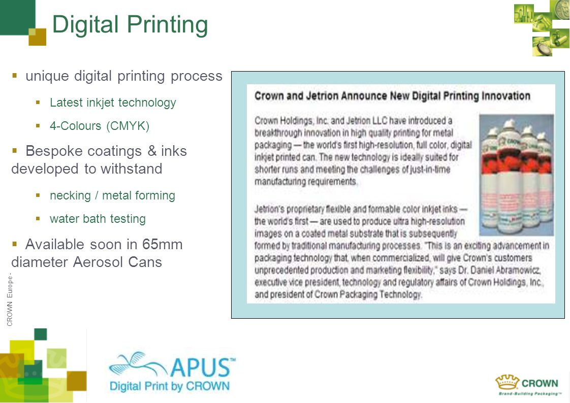 CROWN Europe - Digital Printing unique digital printing process Latest inkjet technology 4-Colours (CMYK) Bespoke coatings & inks developed to withsta