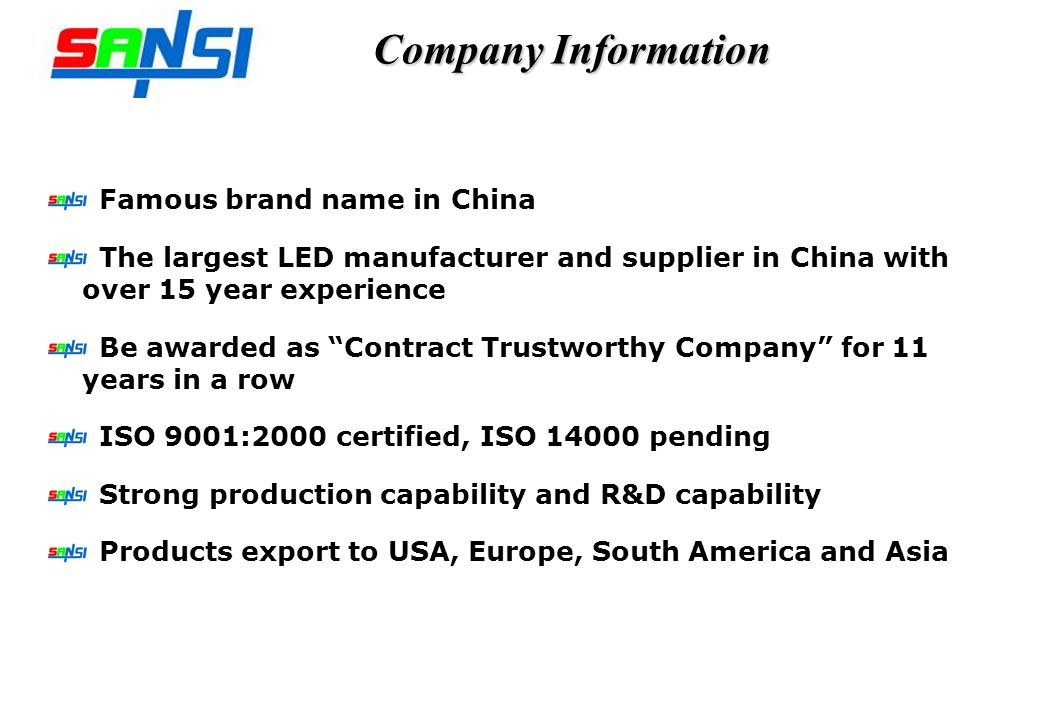 Company Information Famous brand name in China The largest LED manufacturer and supplier in China with over 15 year experience Be awarded as Contract Trustworthy Company for 11 years in a row ISO 9001:2000 certified, ISO 14000 pending Strong production capability and R&D capability Products export to USA, Europe, South America and Asia
