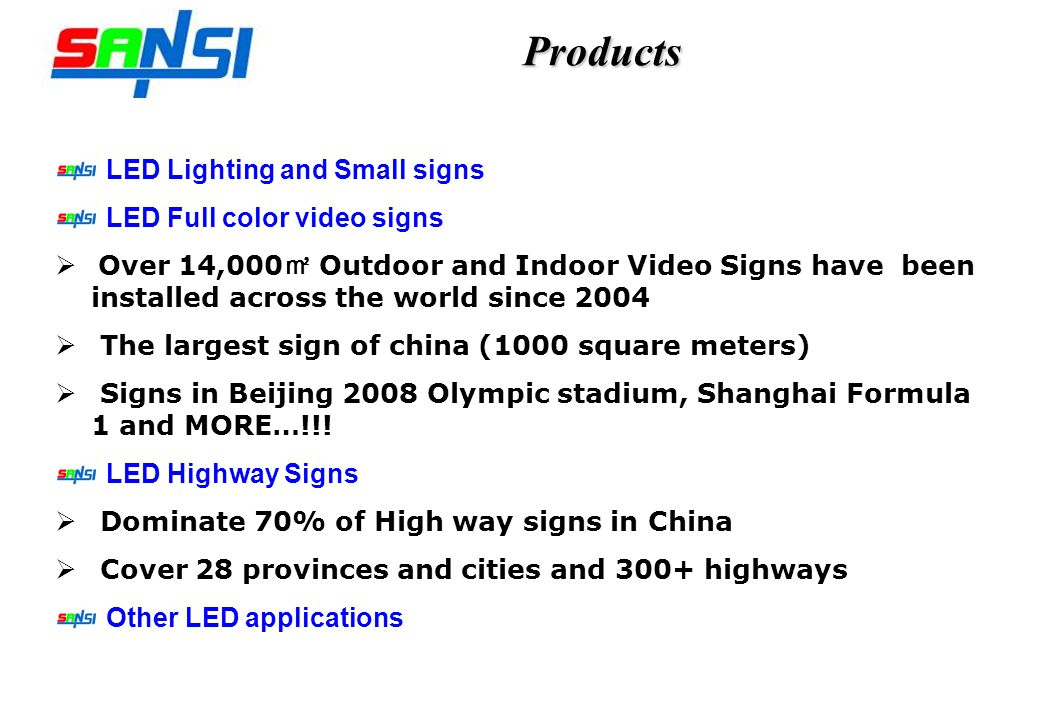 Products LED Lighting and Small signs LED Full color video signs Over 14,000 Outdoor and Indoor Video Signs have been installed across the world since 2004 The largest sign of china (1000 square meters) Signs in Beijing 2008 Olympic stadium, Shanghai Formula 1 and MORE…!!.