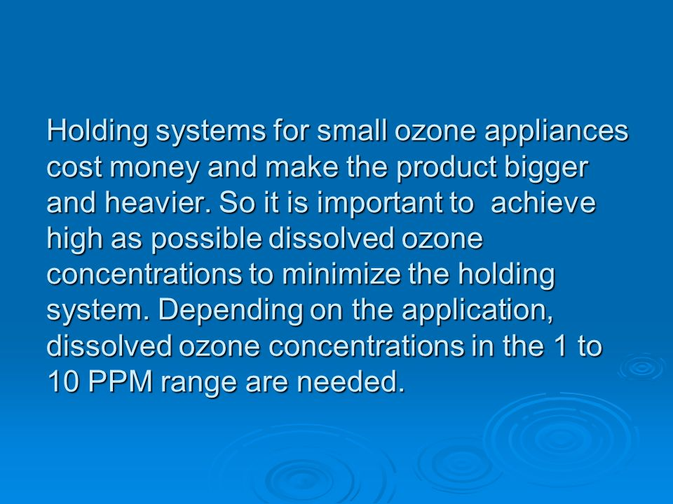 Holding systems for small ozone appliances cost money and make the product bigger and heavier. So it is important to achieve high as possible dissolve