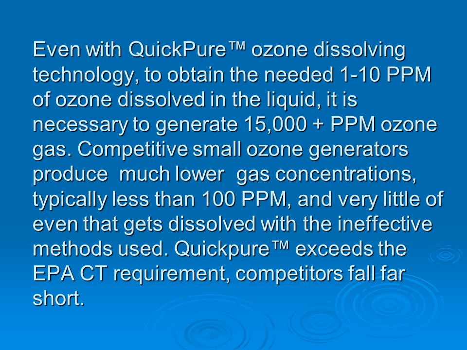 Even with QuickPure ozone dissolving technology, to obtain the needed 1-10 PPM of ozone dissolved in the liquid, it is necessary to generate 15,000 +