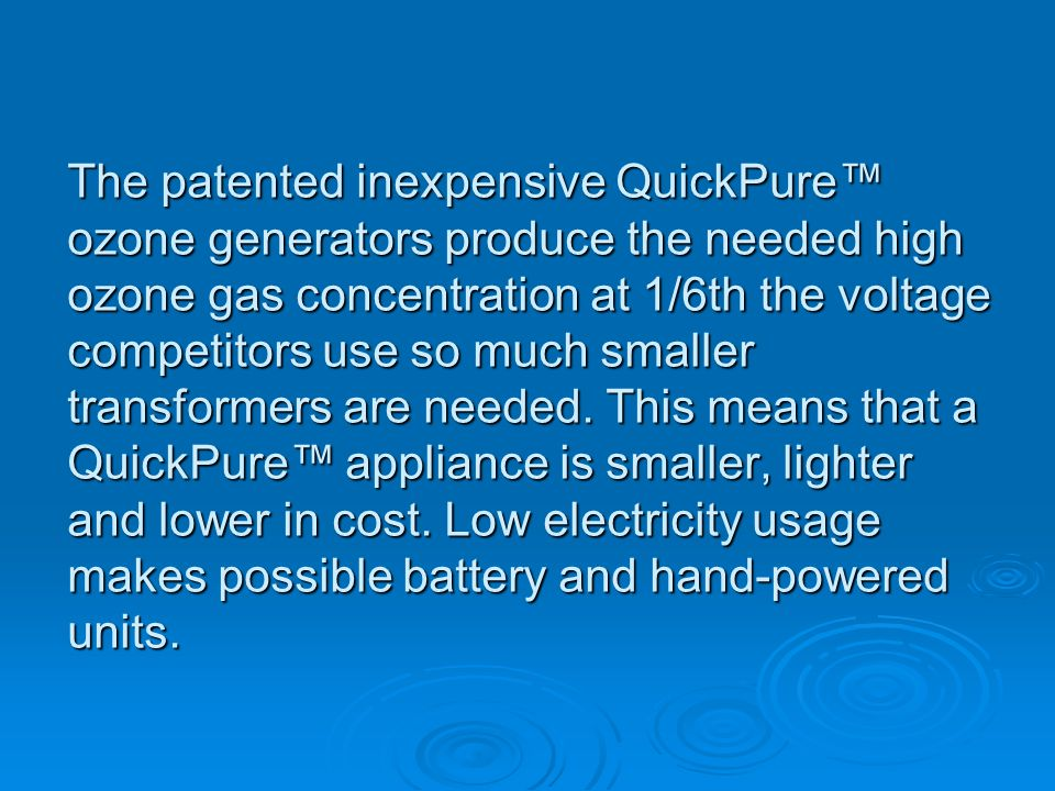 The patented inexpensive QuickPure ozone generators produce the needed high ozone gas concentration at 1/6th the voltage competitors use so much smaller transformers are needed.