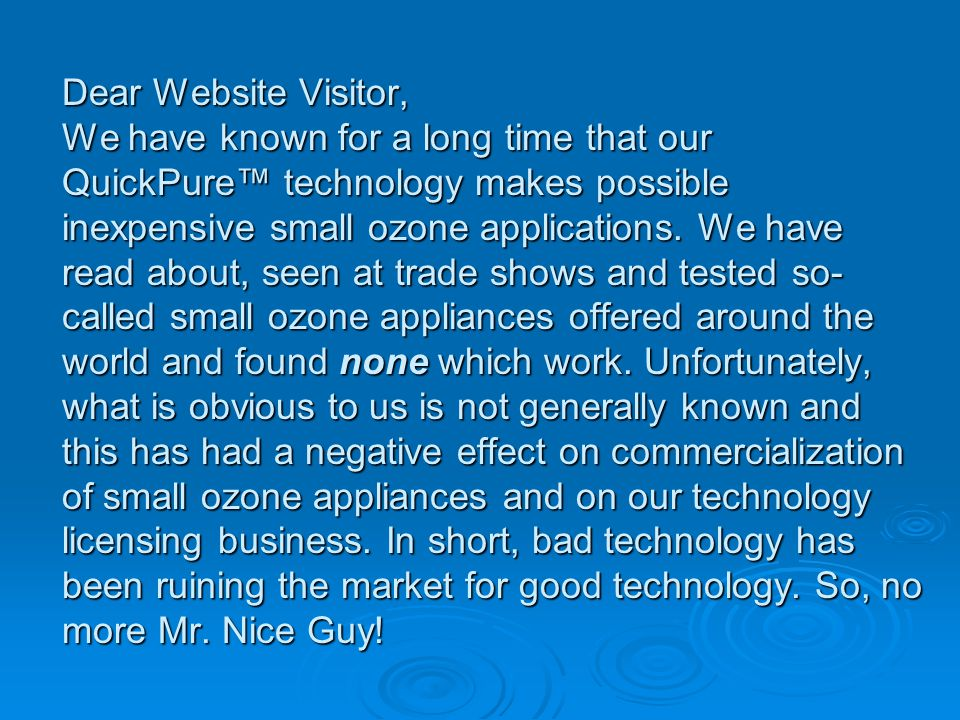 Dear Website Visitor, We have known for a long time that our QuickPure technology makes possible inexpensive small ozone applications.