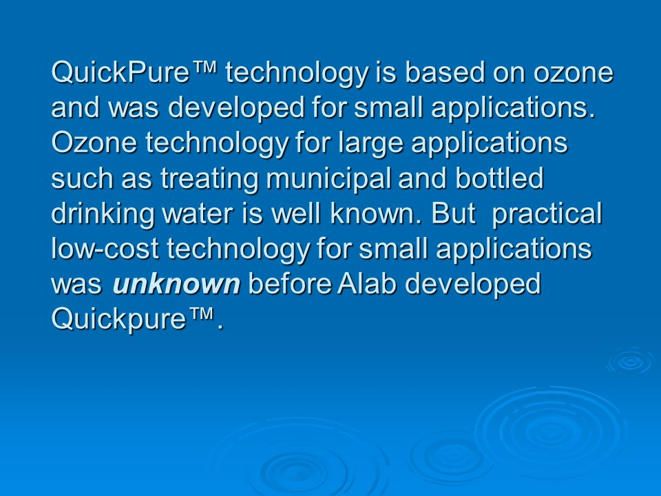 QuickPure technology is based on ozone and was developed for small applications. Ozone technology for large applications such as treating municipal an