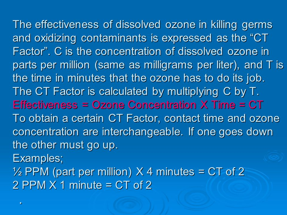 The effectiveness of dissolved ozone in killing germs and oxidizing contaminants is expressed as the CT Factor. C is the concentration of dissolved oz