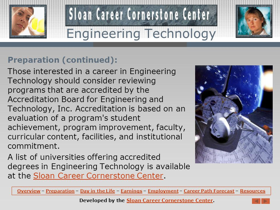 Resources: More information about Engineering Technology is available at the Sloan Career Cornerstone Center, including employer lists, accredited Engineering Technology programs, suggestions for precollege students, a free monthly careers newsletter, links to professional societies, and a PDF that summarizes the field.Engineering TechnologySloan Career Cornerstone Centeremployer lists accredited Engineering Technology programsprecollege studentsnewsletter professional societiesPDF that summarizes the field OverviewOverview – Preparation – Day in the Life – Earnings – Employment – Career Path Forecast – ResourcesPreparationDay in the LifeEarningsEmploymentCareer Path ForecastResources Developed by the Sloan Career Cornerstone Center.Sloan Career Cornerstone Center Engineering Technology