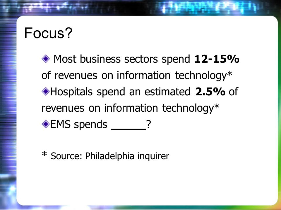 Focus? Most business sectors spend 12-15% of revenues on information technology* Hospitals spend an estimated 2.5% of revenues on information technolo