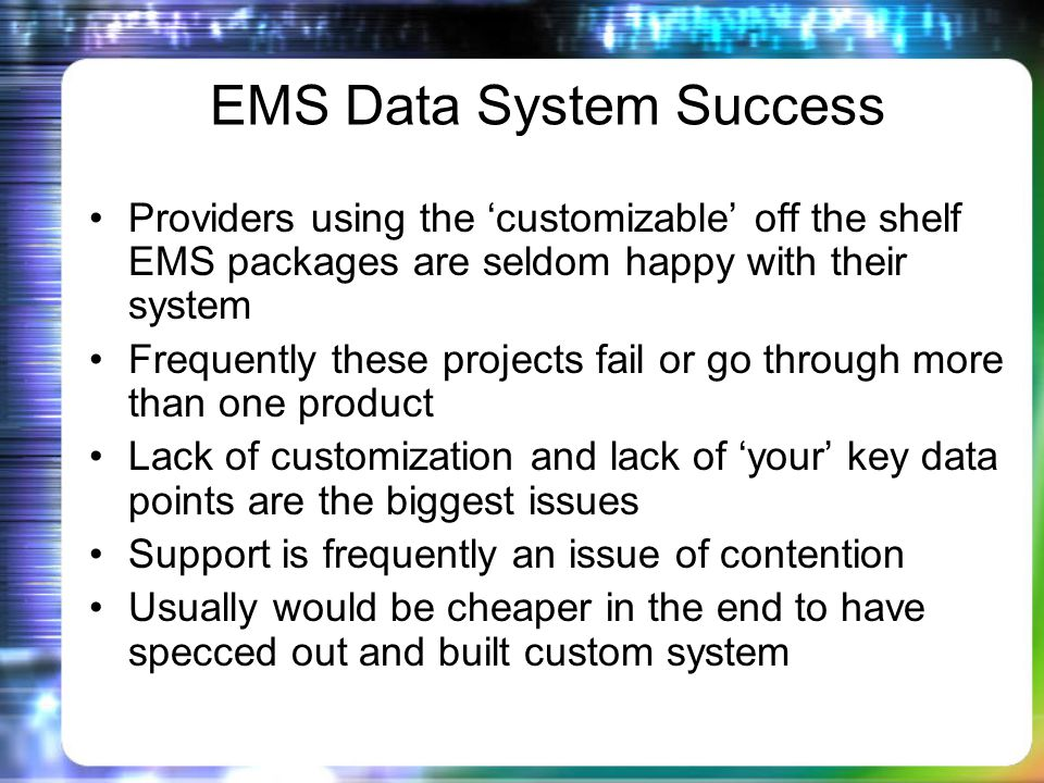 EMS Data System Success Providers using the customizable off the shelf EMS packages are seldom happy with their system Frequently these projects fail or go through more than one product Lack of customization and lack of your key data points are the biggest issues Support is frequently an issue of contention Usually would be cheaper in the end to have specced out and built custom system