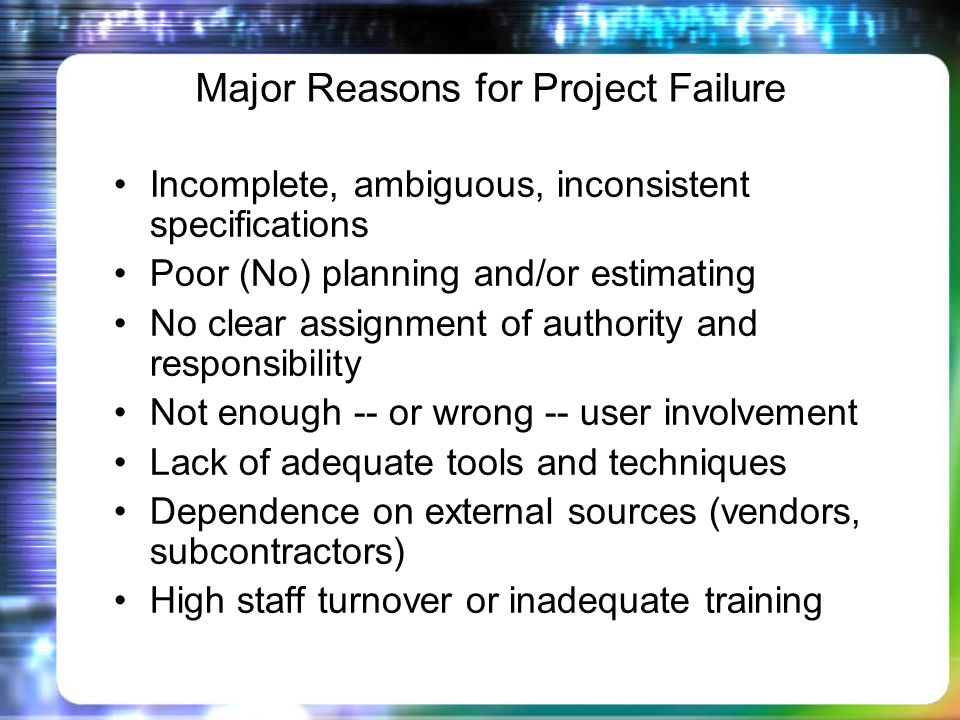 Major Reasons for Project Failure Incomplete, ambiguous, inconsistent specifications Poor (No) planning and/or estimating No clear assignment of authority and responsibility Not enough -- or wrong -- user involvement Lack of adequate tools and techniques Dependence on external sources (vendors, subcontractors) High staff turnover or inadequate training