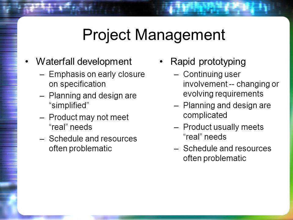 Project Management Waterfall development –Emphasis on early closure on specification –Planning and design are simplified –Product may not meet real needs –Schedule and resources often problematic Rapid prototyping –Continuing user involvement -- changing or evolving requirements –Planning and design are complicated –Product usually meets real needs –Schedule and resources often problematic