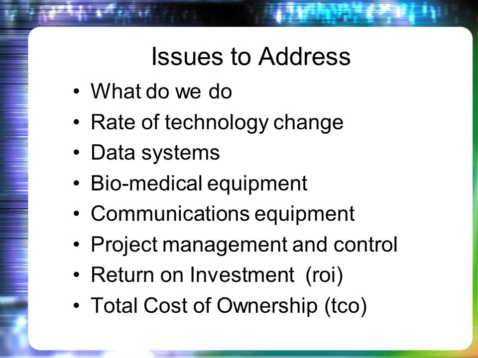 Issues to Address What do we do Rate of technology change Data systems Bio-medical equipment Communications equipment Project management and control Return on Investment (roi) Total Cost of Ownership (tco)