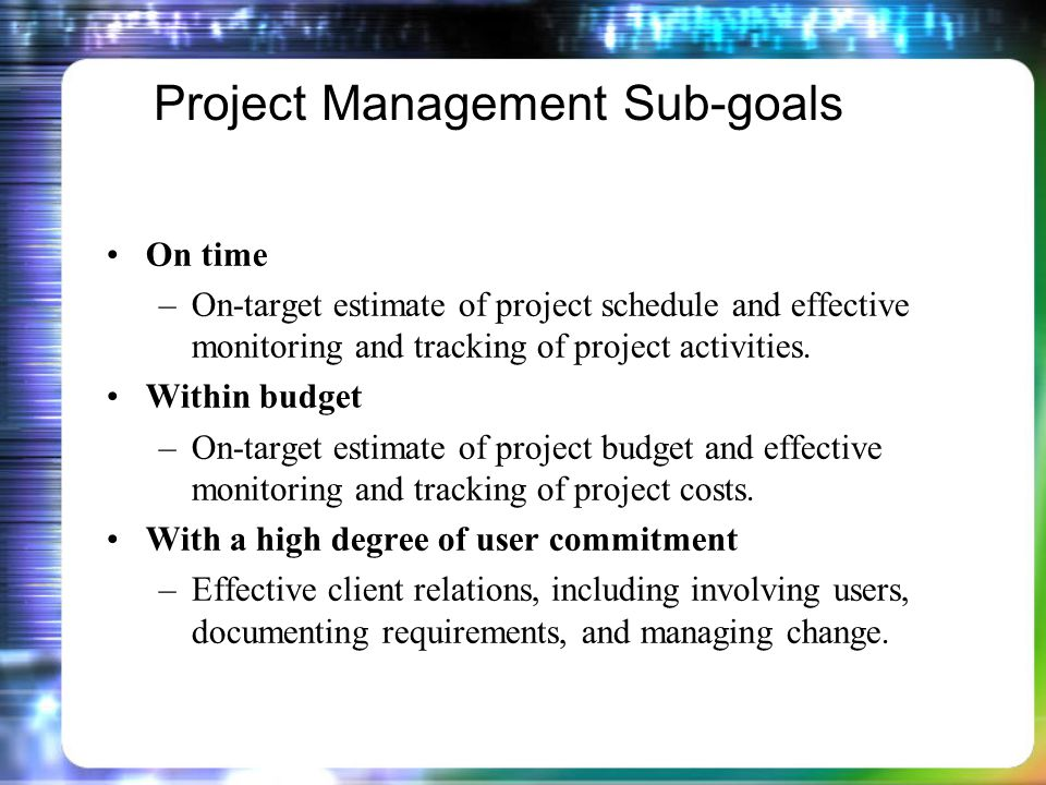 Project Management Sub-goals On time –On-target estimate of project schedule and effective monitoring and tracking of project activities.