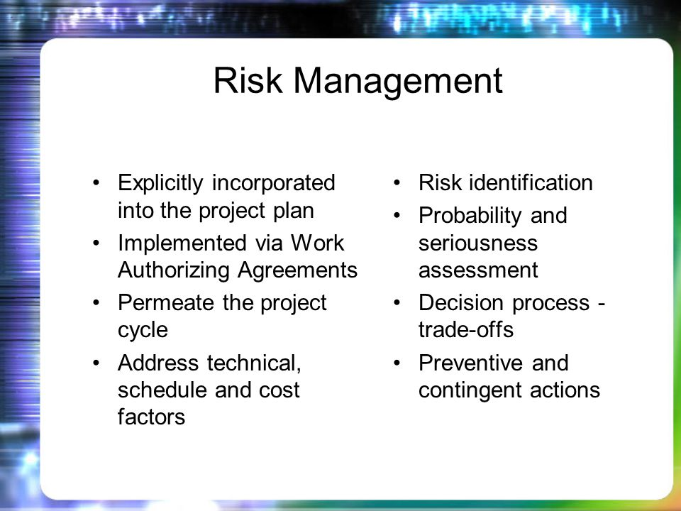 Risk Management Explicitly incorporated into the project plan Implemented via Work Authorizing Agreements Permeate the project cycle Address technical, schedule and cost factors Risk identification Probability and seriousness assessment Decision process - trade-offs Preventive and contingent actions