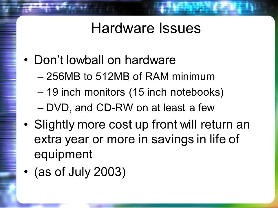 Hardware Issues Dont lowball on hardware –256MB to 512MB of RAM minimum –19 inch monitors (15 inch notebooks) –DVD, and CD-RW on at least a few Slightly more cost up front will return an extra year or more in savings in life of equipment (as of July 2003)