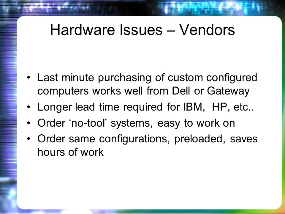 Hardware Issues – Vendors Last minute purchasing of custom configured computers works well from Dell or Gateway Longer lead time required for IBM, HP, etc..