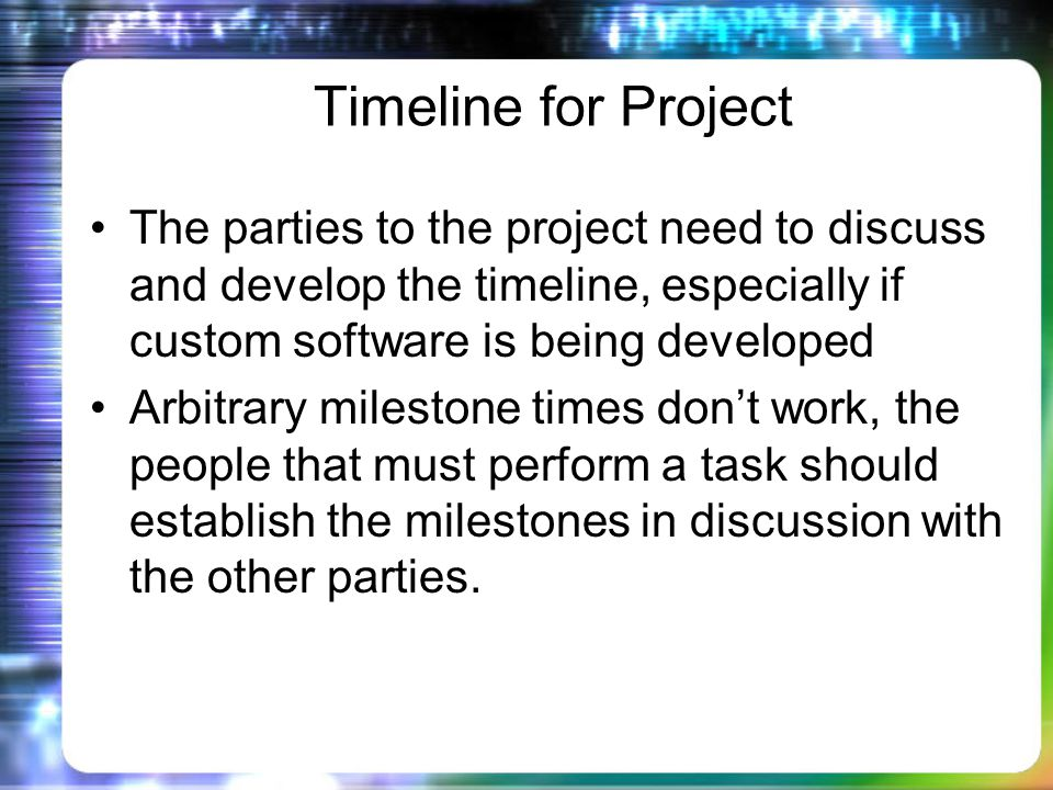 Timeline for Project The parties to the project need to discuss and develop the timeline, especially if custom software is being developed Arbitrary milestone times dont work, the people that must perform a task should establish the milestones in discussion with the other parties.