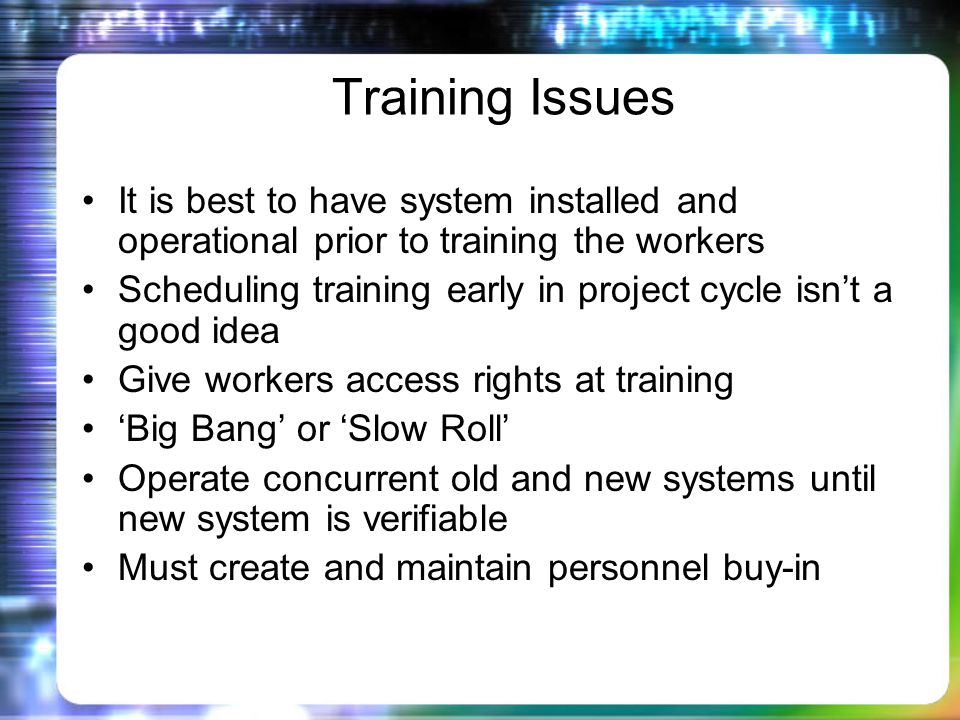 Training Issues It is best to have system installed and operational prior to training the workers Scheduling training early in project cycle isnt a good idea Give workers access rights at training Big Bang or Slow Roll Operate concurrent old and new systems until new system is verifiable Must create and maintain personnel buy-in