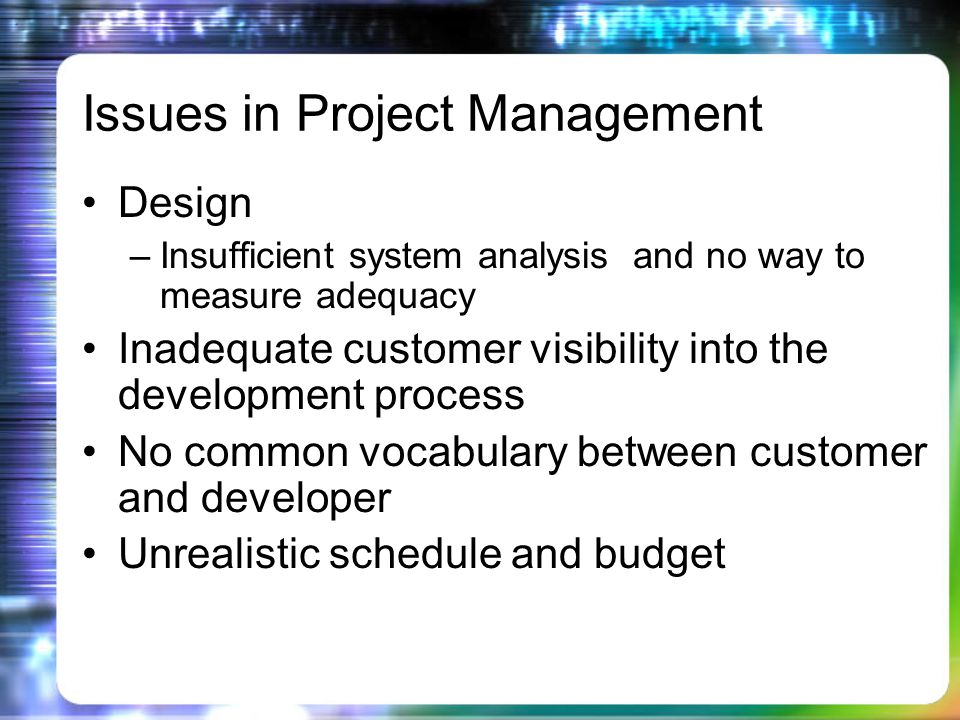 Issues in Project Management Design –Insufficient system analysis and no way to measure adequacy Inadequate customer visibility into the development process No common vocabulary between customer and developer Unrealistic schedule and budget